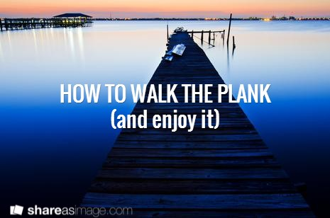 How to Walk the Plank