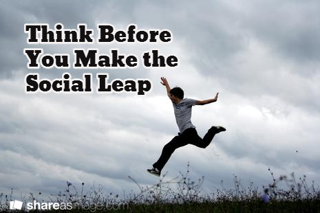 When making the social jump: think before you leap.